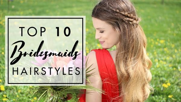 Top 10 Hairstyles For Bridesmaids