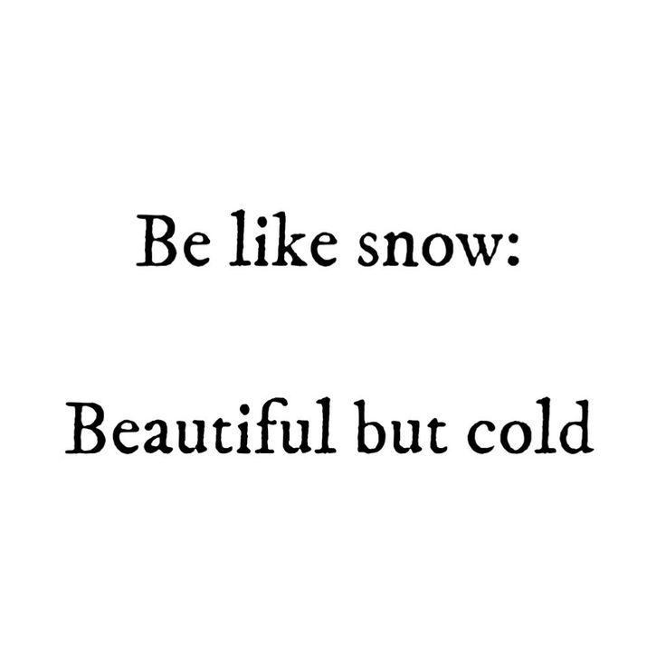 Be like snow: Beautiful but cold
