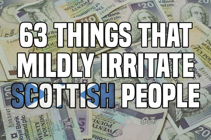 63 Things That Mildly Annoy All Scots On A Daily Basis. I was going to start listing all those I agreed with but then I realised I was just writing 1, 2, 3...61, 62, 63.