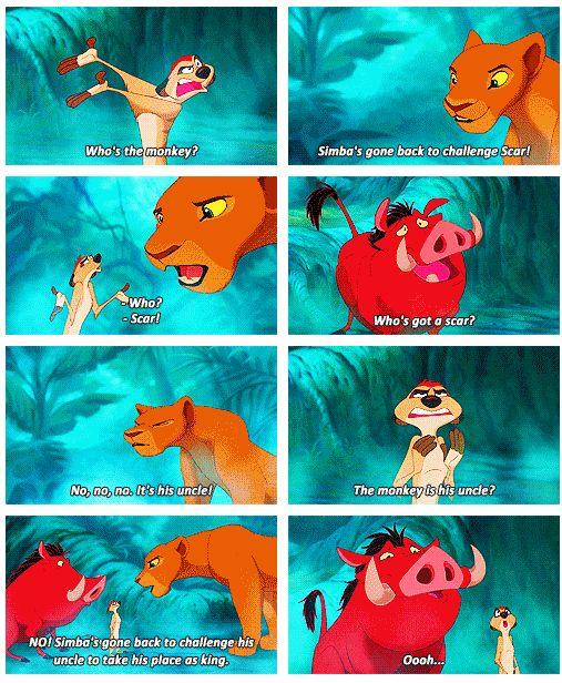 "Timon: ""Who's the monkey?"" Nala: ""Simba's gone back to challenge Scar!"" Timon: ""Who?"" Nala: ""Scar!"" Pumbaa: ""Who's got a scar?"" Nala: ""No, no, no. It's his uncle!"" Timon: ""The monkey is his uncle?"" Nala: ""NO! Simba's gone back to challenge his uncle to take his place as king."" Pumbaa & Timon: ""Oooh."""