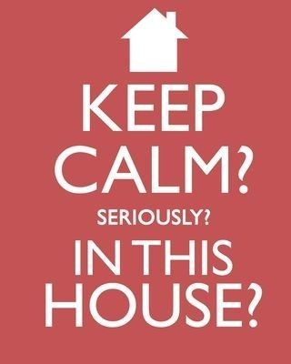 keep calm..in this house?!