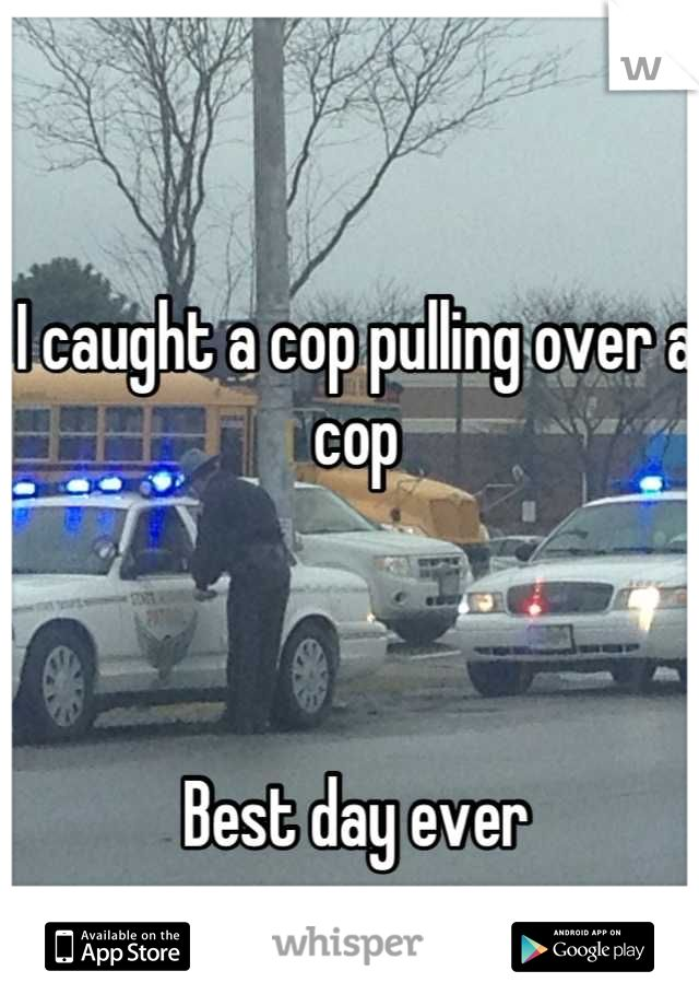 A cop pulling over a cop. From Whisper app.         Best day ever