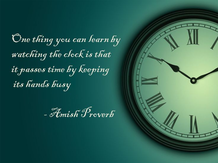 One thing you can learn by watching the clock is that it passes time by keeping its hands busy - Amish Proverb