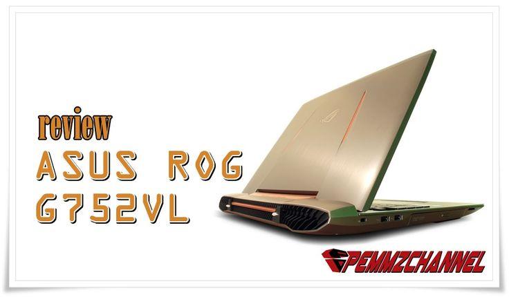 Review Asus ROG G752VL – Tawarkan Intel 6th Dalam Gaya Maskulin Yang Fresh