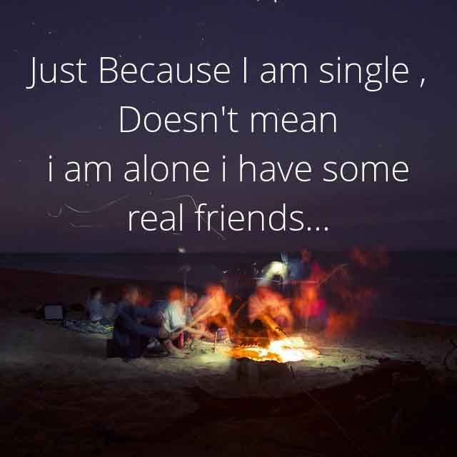 Friendship sayings,Saying about Friends and Friendly Quotes #15 Just because i am single,  doesn't mean  i am alone i have some real friends…..