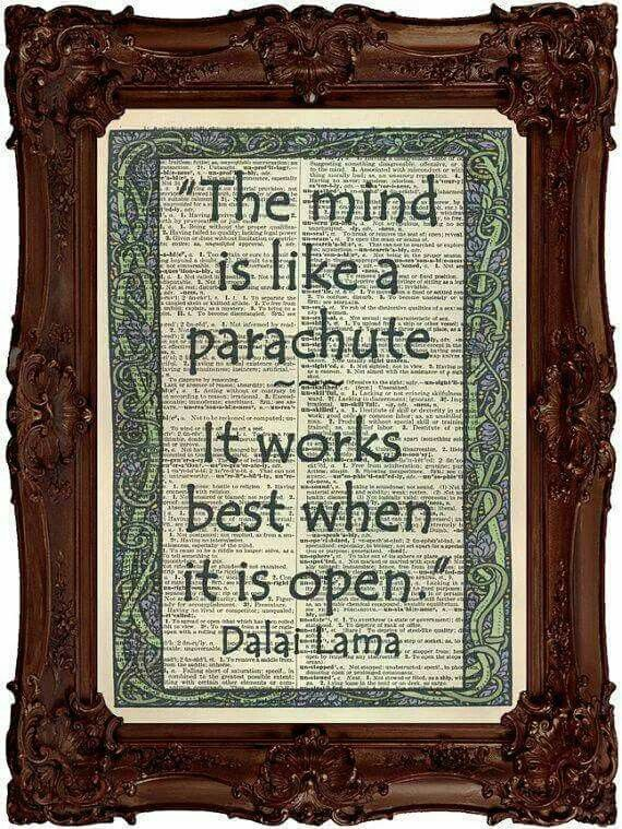 """The mind is like a parachute.  It works best when it is open"". - Dalai Lama"