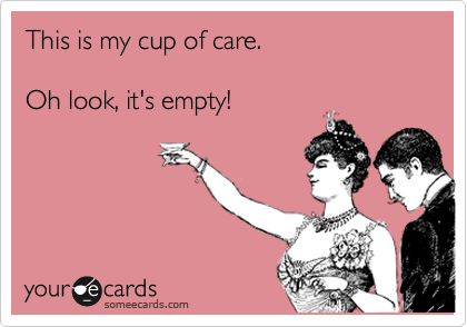 This is my cup of care. Oh look, it's empty! | Friendship Ecard
