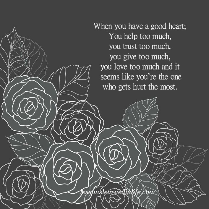 When you have a good heart: You help too much, you trust too much, you give too much, you love too much and it always seems like you're the one who gets hurt the most.