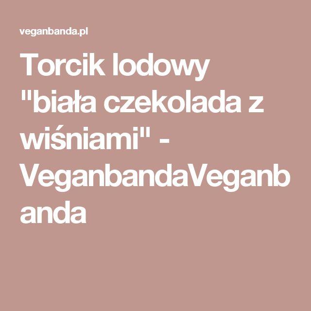 """Torcik lodowy """"biała czekolada z wiśniami"""" - VeganbandaVeganbanda"""