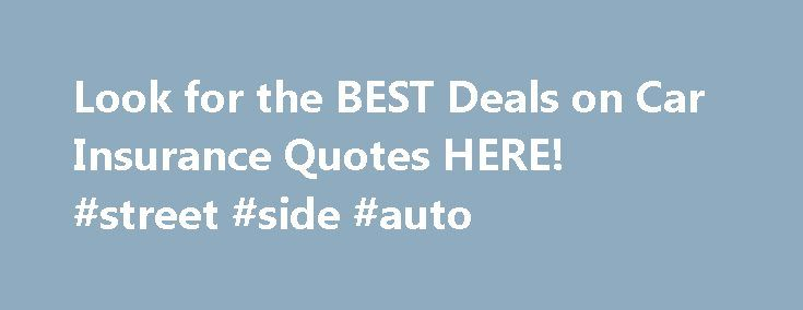 Look for the BEST Deals on Car Insurance Quotes HERE! #street #side #auto http://auto.remmont.com/look-for-the-best-deals-on-car-insurance-quotes-here-street-side-auto/  #buy auto insurance online # Getting cheap car insurance has never been easier Cheap car insurance can be hard to find if you don't know where to look. That's why we've created this site, to help you find the best rates without having to search for hours. The concept of insurance is simple. Pay a [...]Read More...The post…