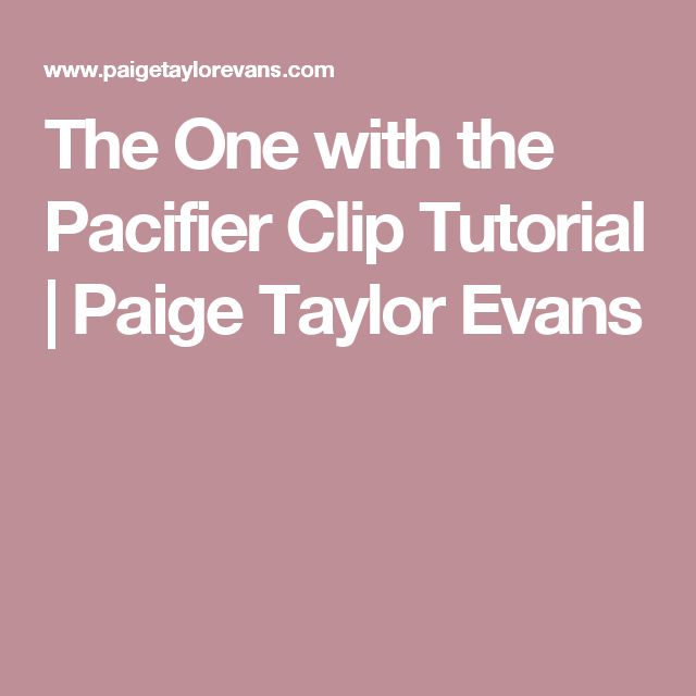 The One with the Pacifier Clip Tutorial | Paige Taylor Evans