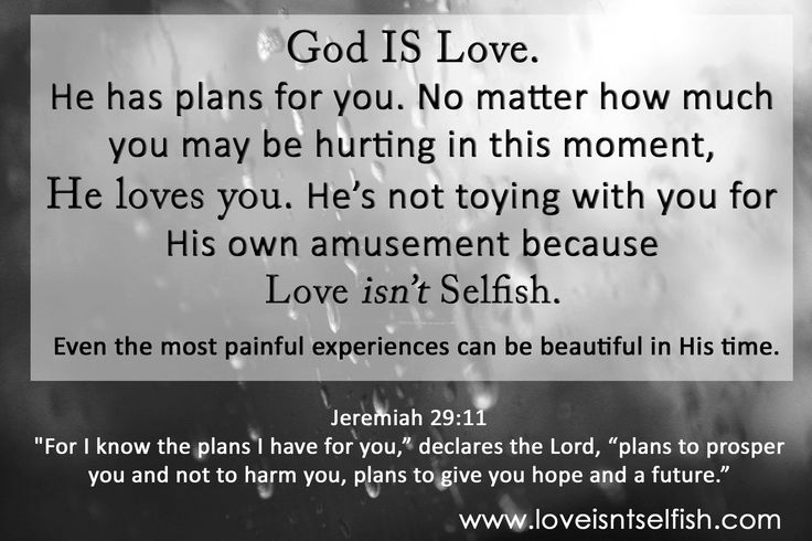 God's Love! God IS Love - He has plans for you, He's not toying with you, even when it hurts... Love Isn't Selfish! www.loveisntselfish.com