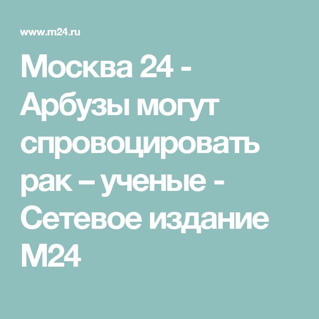 Москва 24 - Арбузы могут спровоцировать рак – ученые - Сетевое издание М24