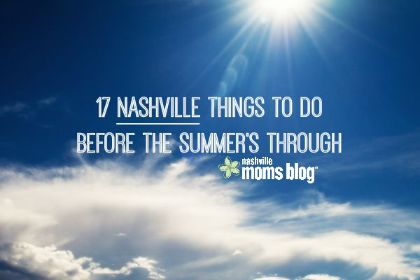 17 Nashville Things To Do Before the Summer's Through!   Nashville Moms Blog