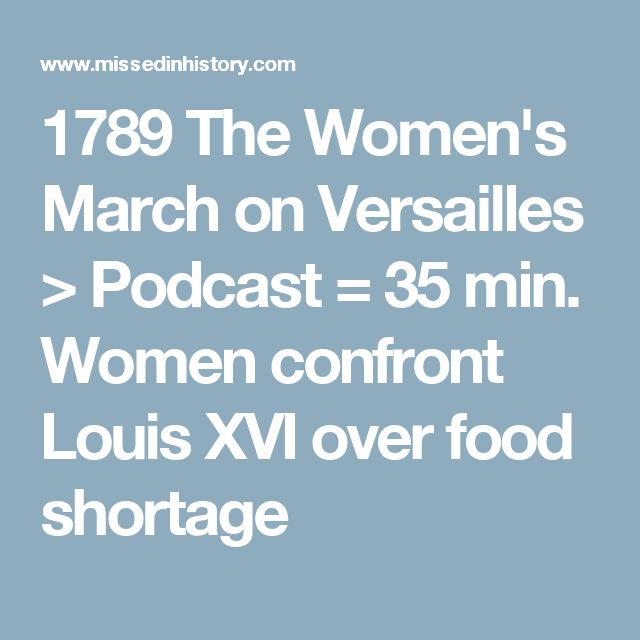 1789 The Women's March on Versailles > Podcast = 35 min. Women confront Louis XVI over food shortage