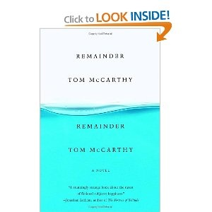 """Remainder - Tom McCarthy. The unnamed narrator, who suffers memory loss as the result of an accident that """"involved something falling from the sky,"""" receives a settlement and uses the money to re-enact, with the help of a """"facilitator"""" he hires, things remembered or imagined. He buys an apartment building to replicate one that has come to him in a vision and then populates it with people hired to re-enact, over and over again, the mundane activities he has seen his imaginary neighbors…"""