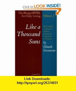 Like a Thousand Suns The Bhagavad Gita for Daily Living, Volume II (The Bhagavad Gita for Daily Living, Vol. 2) (9780915132188) Eknath Easwaran , ISBN-10: 0915132184  , ISBN-13: 978-0915132188 ,  , tutorials , pdf , ebook , torrent , downloads , rapidshare , filesonic , hotfile , megaupload , fileserve
