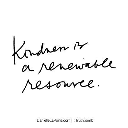 Kindness is a renewable resource. Subscribe: DanielleLaPorte.com #Truthbomb #Words #Quotes