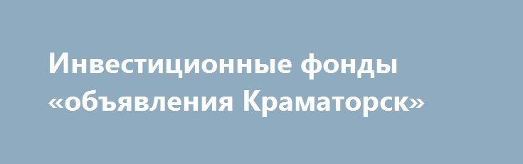Инвестиционные фонды «объявления Краматорск» http://www.pogruzimvse.ru/doska234/?adv_id=578  Защити свои накопления от девальвации, инвестируя в Инвестиционный портфель. Инвестиции в международные фонды - это вид коллективных инвестиций, в рамках которых средства инвесторов объединяются в общий инвестиционный портфель и распределяются в соответствии с выбранной стратегией. Сегодня это один из самых удобных и доступных способов инвестирования с небольшой начальной суммой. При инвестициях в…