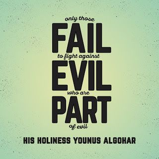 'Only those fail to fight against evil who are part of evil.' - His Holiness Younus AlGohar