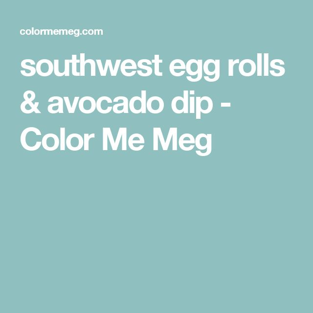 southwest egg rolls & avocado dip - Color Me Meg