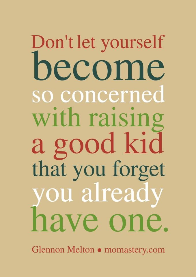 Don't let yourself become so concerned with raising a good kid that you forget you already have one. Quote