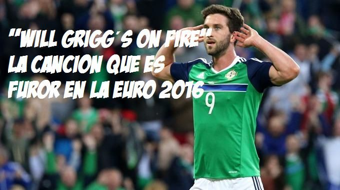 Will Grigg on Fire: La cancion furor en la Euro 2016