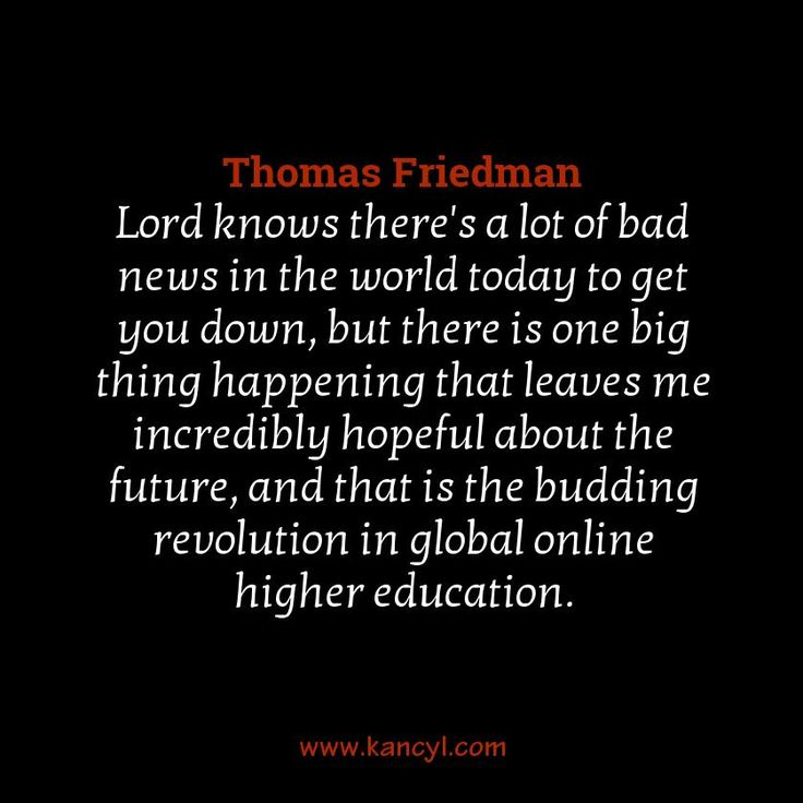 """Lord knows there's a lot of bad news in the world today to get you down, but there is one big thing happening that leaves me incredibly hopeful about the future, and that is the budding revolution in global online higher education."", Thomas Friedman"