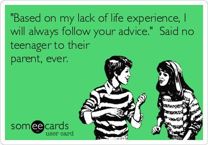 'Based on my lack of life experience, I will always follow your advice.' Said no teenager to their parent, ever.