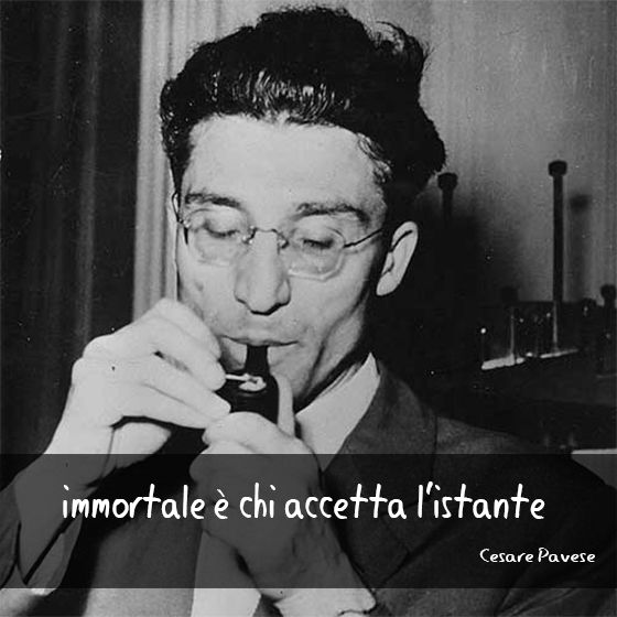 """Immortale è chi accetta l'istante."" (Immortal is he who accepts the moment.) Cesare Pavese"