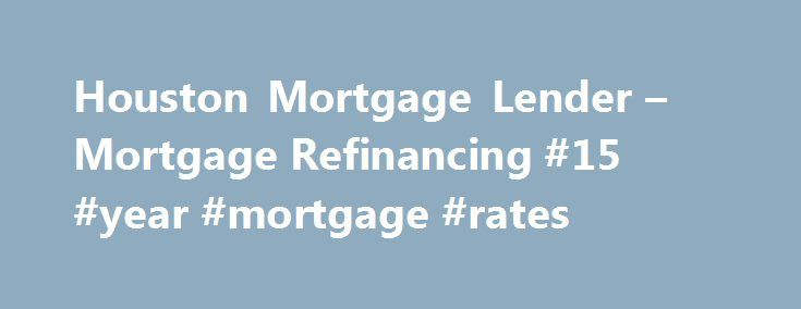 Houston Mortgage Lender – Mortgage Refinancing #15 #year #mortgage #rates http://money.remmont.com/houston-mortgage-lender-mortgage-refinancing-15-year-mortgage-rates/  #houston mortgage rates # Houston mortgage lender The first point to consider is whether the total interest payment loan refinancing to save money by comparing the payment of interest on the loan current. No matter what they say, as interest rates are low to the right time to refinance or something like that, take control of…