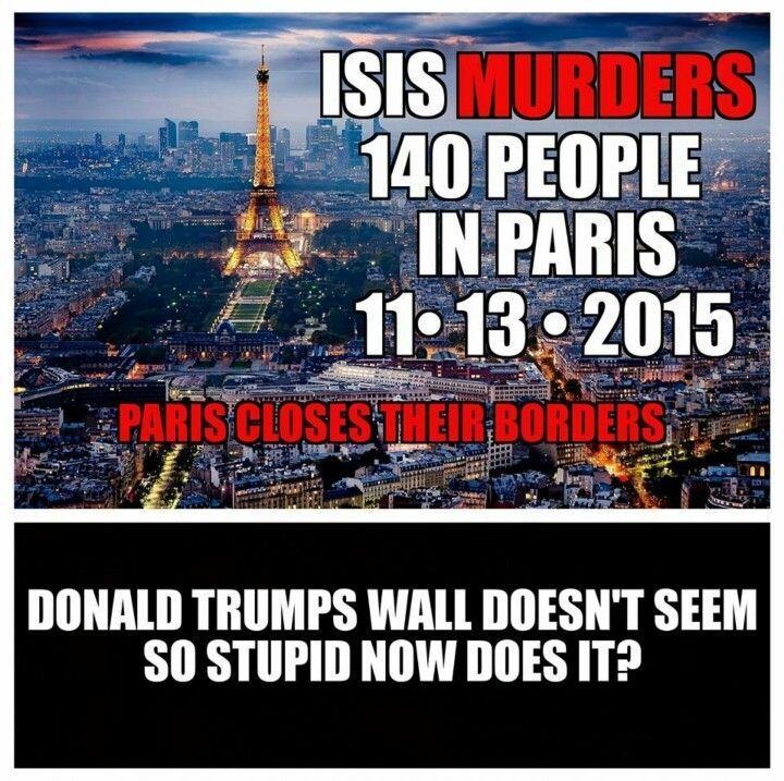 Terrorist attack ISIS - Paris France closes borders - Donald Trump's wall doesn't seem so stupid now does it?