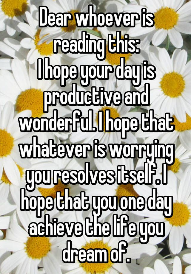 Dear whoever is reading this: I hope your day is productive and wonderful. I hope that whatever is worrying you resolves itself. I hope that you one day achieve the life you dream of.