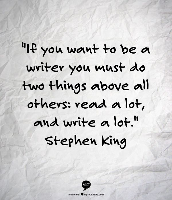 """If you want to be a writer, you must do two things above all others:  read a lot, and write a lot.""  Stephen King"