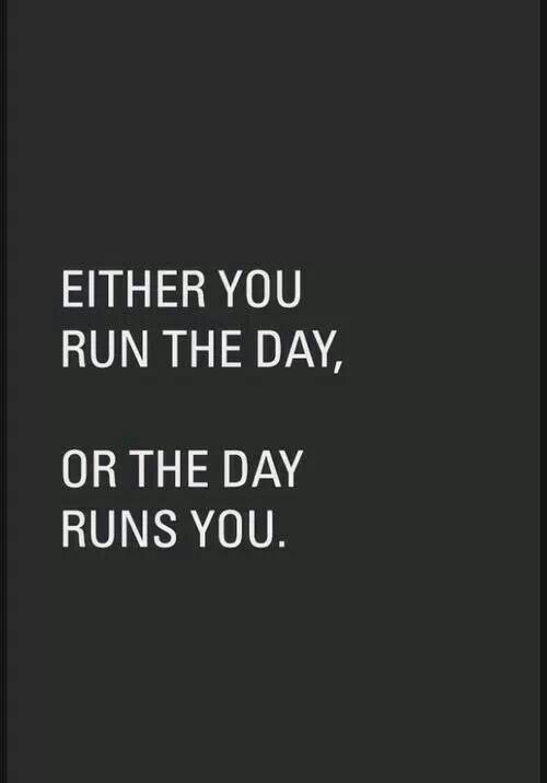 Either run the day, or the day runs you.