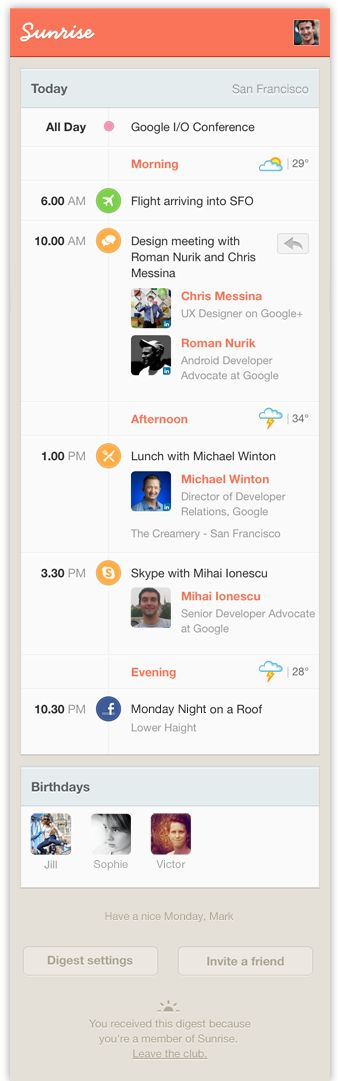 Sunrise connects with Google calendar (supporting multiple accounts) to provide an overview of the day ahead as well features you've selected like national holidays or phases of the moon. Connect Sunrise with Facebook to see your friends' birthdays and events you've RSVPed yes to, and connect Linkedin to get a picture of who you're meeting with (like Rapportive for your calendar!).