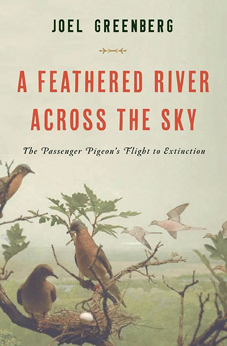 A Feathered River Across the Sky: The Passenger Pigeon's Flight to Extinction by Joel Greenberg