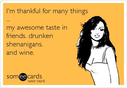 I'm thankful for many things ... my awesome taste in friends. drunken shenanigans. and wine.