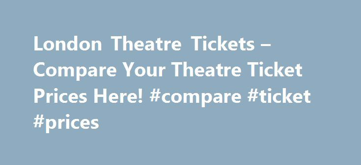 London Theatre Tickets – Compare Your Theatre Ticket Prices Here! #compare #ticket #prices http://flight.remmont.com/london-theatre-tickets-compare-your-theatre-ticket-prices-here-compare-ticket-prices-4/  #compare ticket prices # Compare Theatre Tickets – Save Money on West End Shows! We compare prices from the top UK London Theatre Ticket retailers to make sure YOU get... Read more >