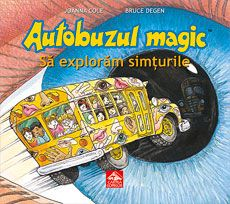 Autobuzul magic. Să explorăm simțurile -Joanna Cole, Bruce Degen; Varsta: 6-12 ani;  Autobuzul magic ii poartă pe copii într-o calatorie de explorare a simturilor la oameni si animale. Povestea, este captivantă, plină de umor și abundă în evenimente fantastice, dar numeroasele informații științifice inserate în text și ilustrații sunt reale și corecte.