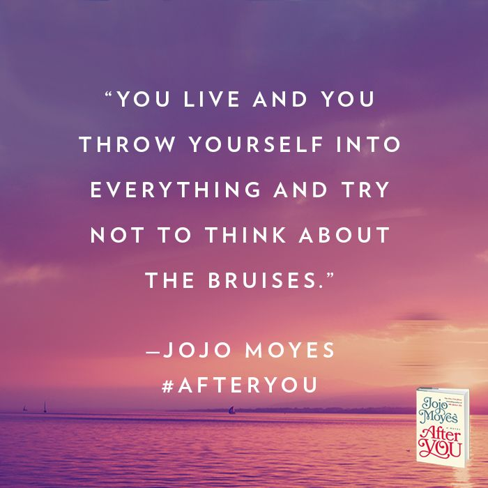 """Quote of the Day: """"You live and you throw yourself into everything and try not to think about the bruises."""" - Jojo Moyes, After You (Try Everything)"""