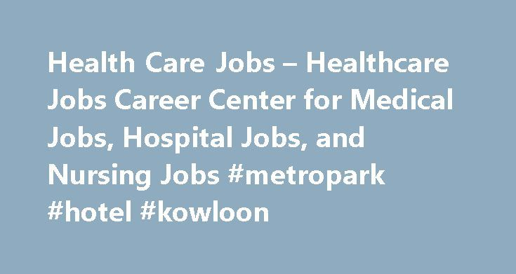 Health Care Jobs – Healthcare Jobs Career Center for Medical Jobs, Hospital Jobs, and Nursing Jobs #metropark #hotel #kowloon http://hotels.remmont.com/health-care-jobs-healthcare-jobs-career-center-for-medical-jobs-hospital-jobs-and-nursing-jobs-metropark-hotel-kowloon/  #what is health care # HEALTH CARE JOBS Health Care Jobs, Medical Jobs, Hospital Jobs,Nursing Jobs Health Care Jobs Career Center can be used to help you locate health care jobs and explore medical jobs, hospital jobs, and…