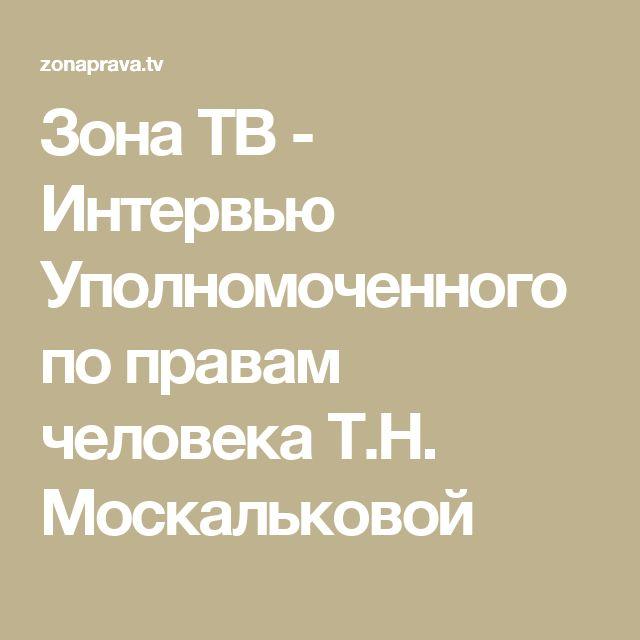 Зона ТВ - Интервью Уполномоченного по правам человека Т.Н. Москальковой