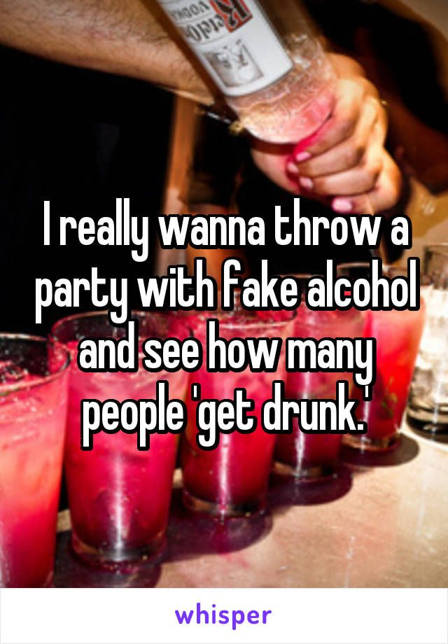 I really wanna throw a party with fake alcohol and see how many people 'get drunk.'