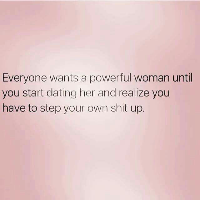 Everyone wants a powerful woman until you start dating her and realize you have to step your own shit up.