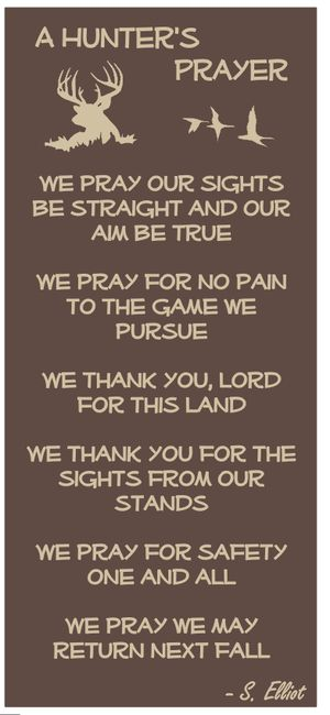 A Hunter's Prayer  We pray our sights be straight and our aim be true  We pray for no pain to the game we pursue  We thank you, lord for this land  We thank you for the sights from our stands  We pray for safety one and all  We pray we may return next fall  - S. Elliot