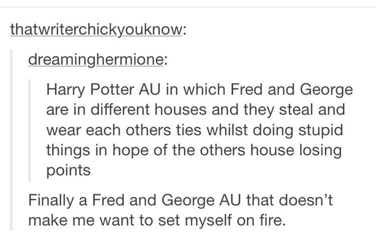 Then when Fred dies George sometimes wears Fred's old robes so that he can remember him, DO U WANT TO SET URSELF ON FIRE NOW