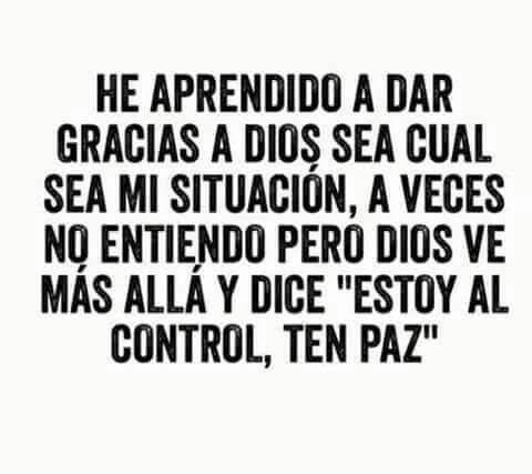 """He aprendido a dar gracias a Dios, sea cual sea mi situación, a veces no entiendo pero Dios ve mas allá y dice """"estoy al control, ten paz"""""""