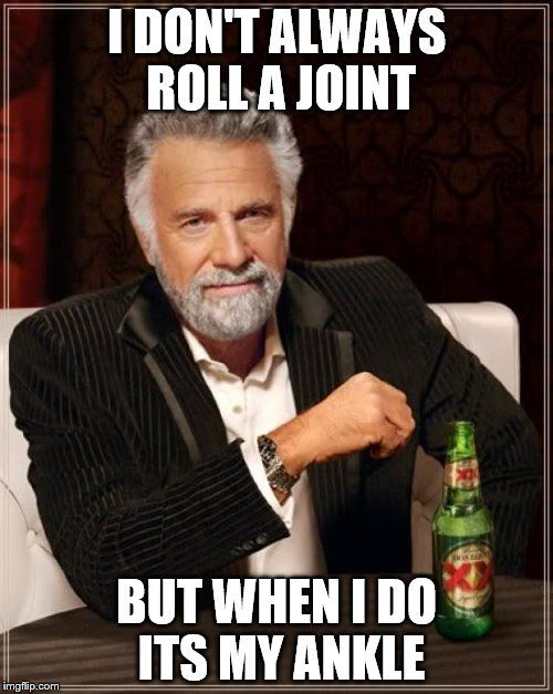 The Most Interesting Man In The World Meme | I DON'T ALWAYS ROLL A JOINT BUT WHEN I DO ITS MY ANKLE | image tagged in memes,the most interesting man in the world | made w/ Imgflip meme maker
