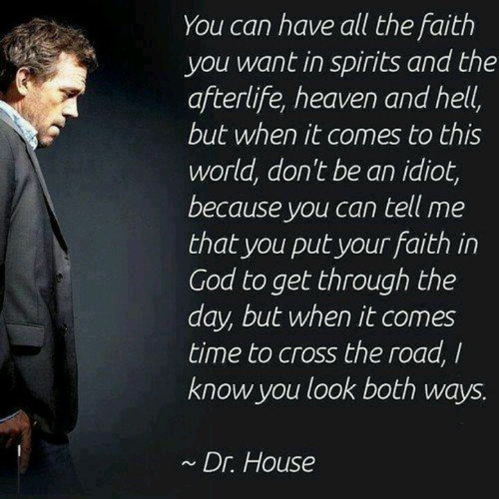 """""""You can have all the faith you want in spirits and the afterlife, heaven and hell, but when it comes to this world, don't be an idiot, because you can tell me that you put your faith in God to get through the day, but when it comes time to cross the road, I know you look both ways."""" Dr. Gregory House; House MD quotes"""